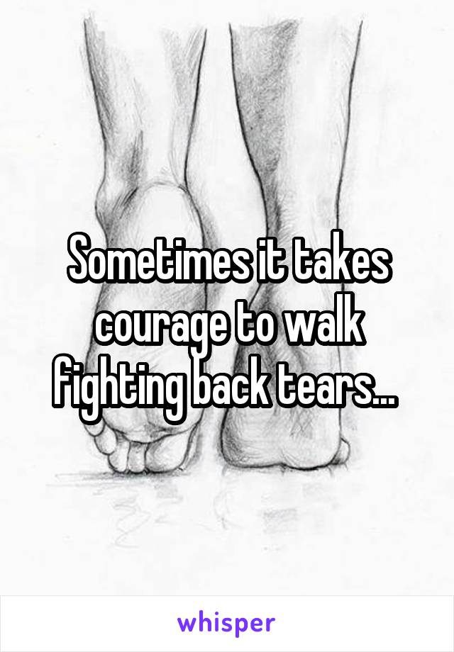 Sometimes it takes courage to walk fighting back tears...