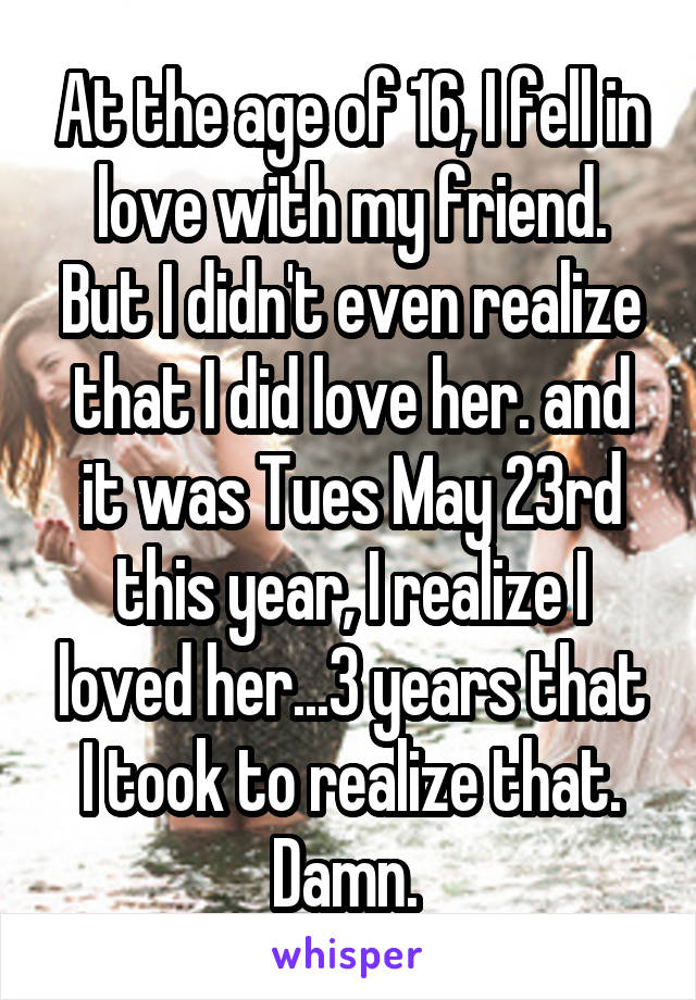 At the age of 16, I fell in love with my friend. But I didn't even realize that I did love her. and it was Tues May 23rd this year, I realize I loved her...3 years that I took to realize that. Damn.