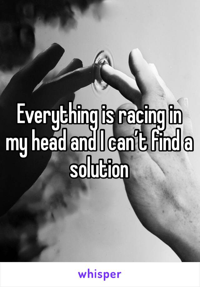 Everything is racing in my head and I can't find a solution