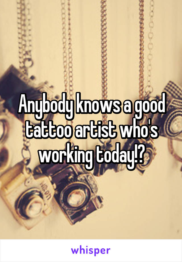 Anybody knows a good tattoo artist who's working today!?