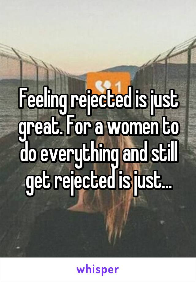 Feeling rejected is just great. For a women to do everything and still get rejected is just...