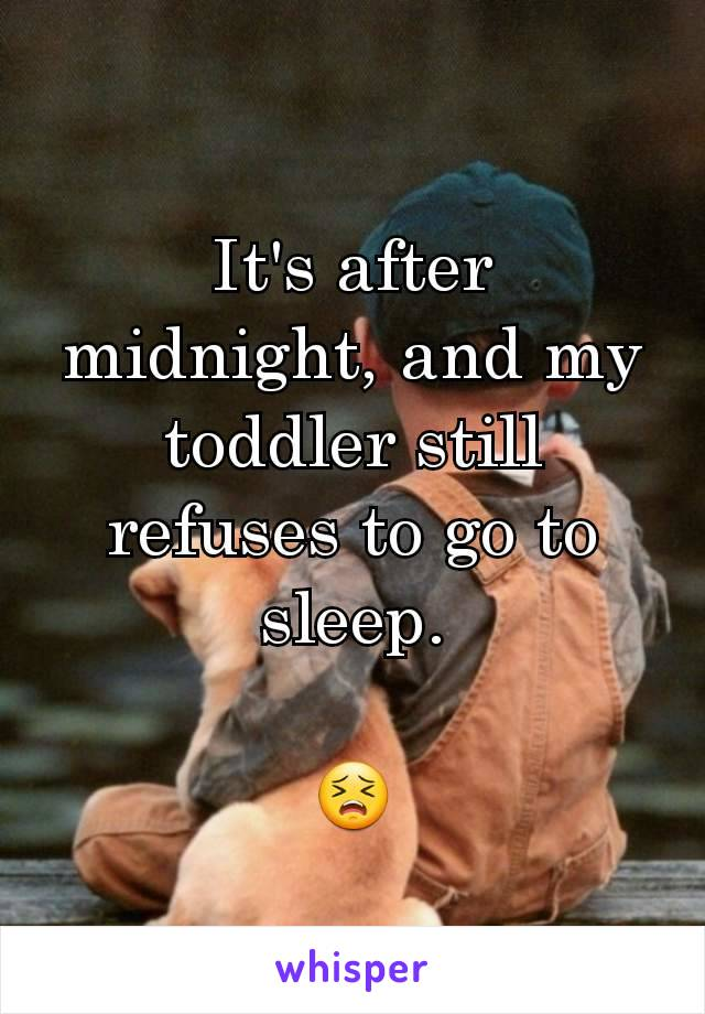 It's after midnight, and my toddler still refuses to go to sleep.  😣