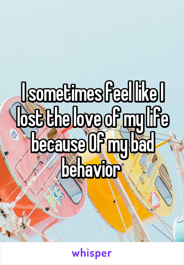 I sometimes feel like I lost the love of my life because Of my bad behavior