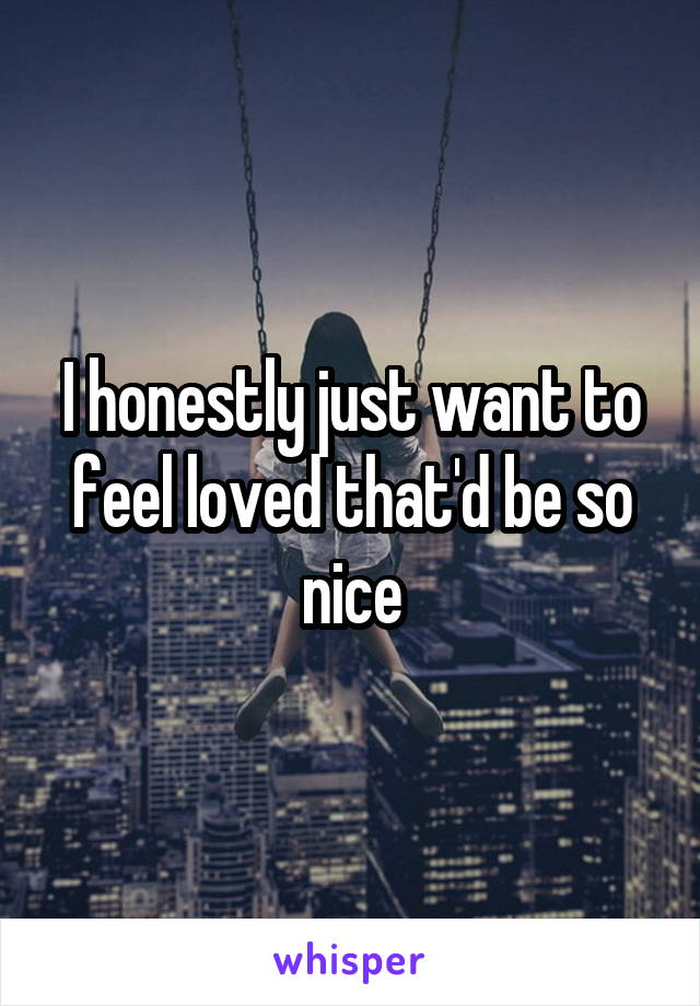 I honestly just want to feel loved that'd be so nice