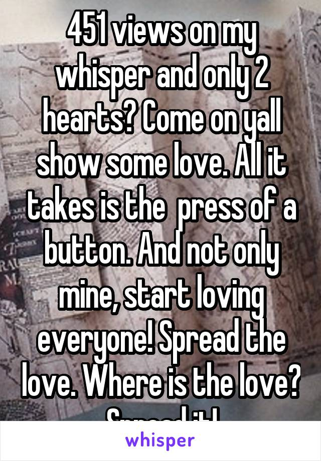451 views on my whisper and only 2 hearts? Come on yall show some love. All it takes is the  press of a button. And not only mine, start loving everyone! Spread the love. Where is the love? Spread it!