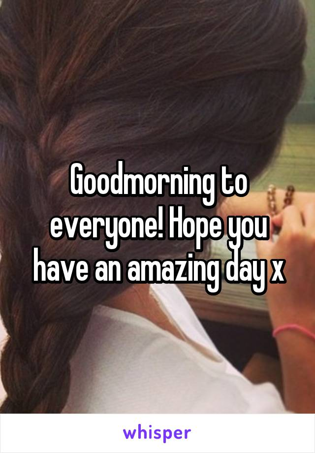 Goodmorning to everyone! Hope you have an amazing day x