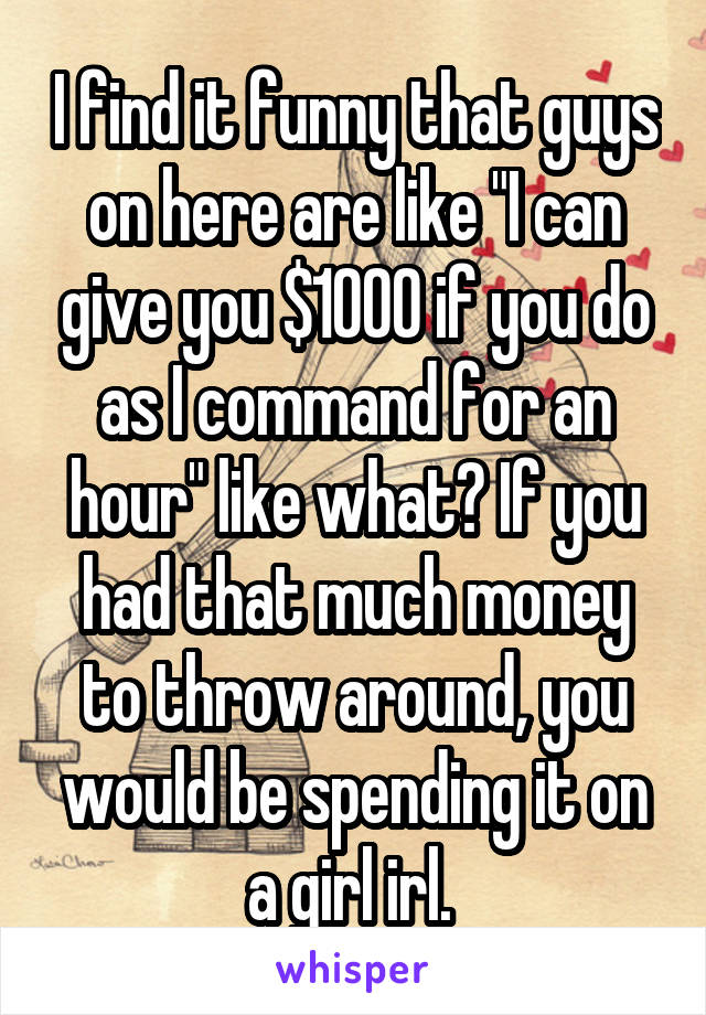 """I find it funny that guys on here are like """"I can give you $1000 if you do as I command for an hour"""" like what? If you had that much money to throw around, you would be spending it on a girl irl."""