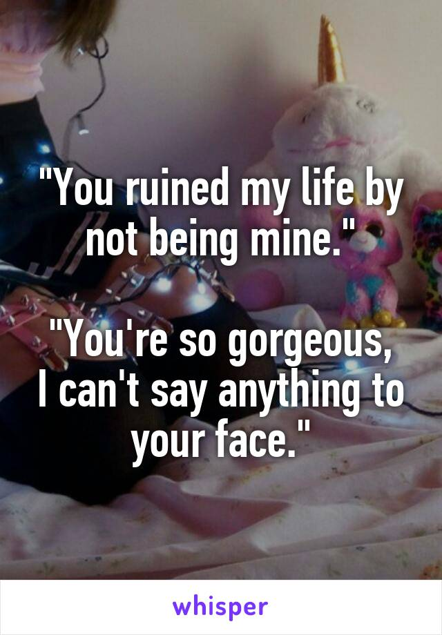 """""""You ruined my life by not being mine.""""  """"You're so gorgeous, I can't say anything to your face."""""""