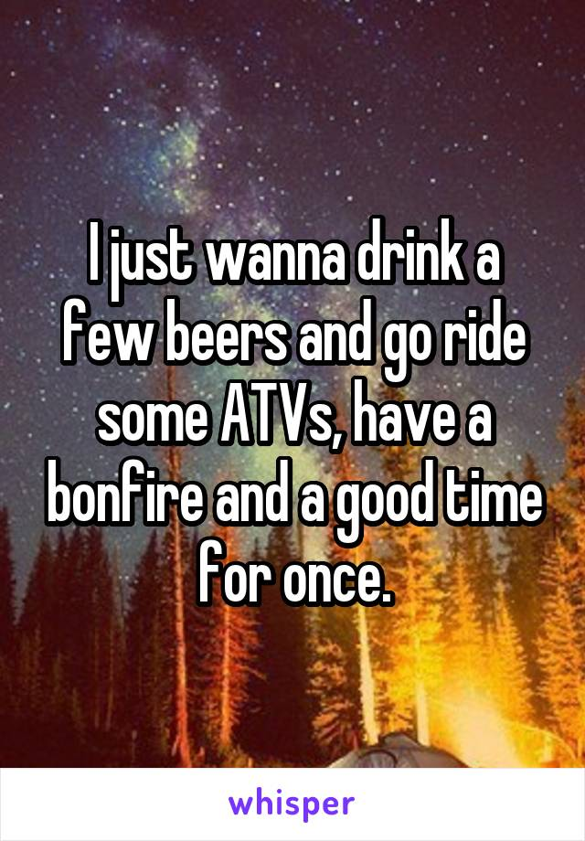 I just wanna drink a few beers and go ride some ATVs, have a bonfire and a good time for once.