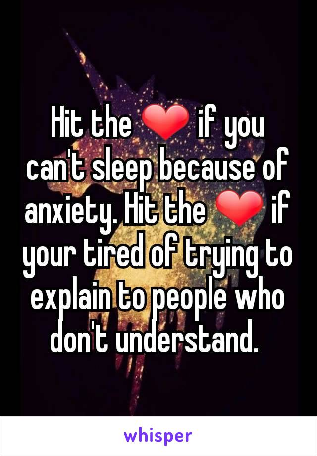 Hit the ❤ if you can't sleep because of anxiety. Hit the ❤ if your tired of trying to explain to people who don't understand.
