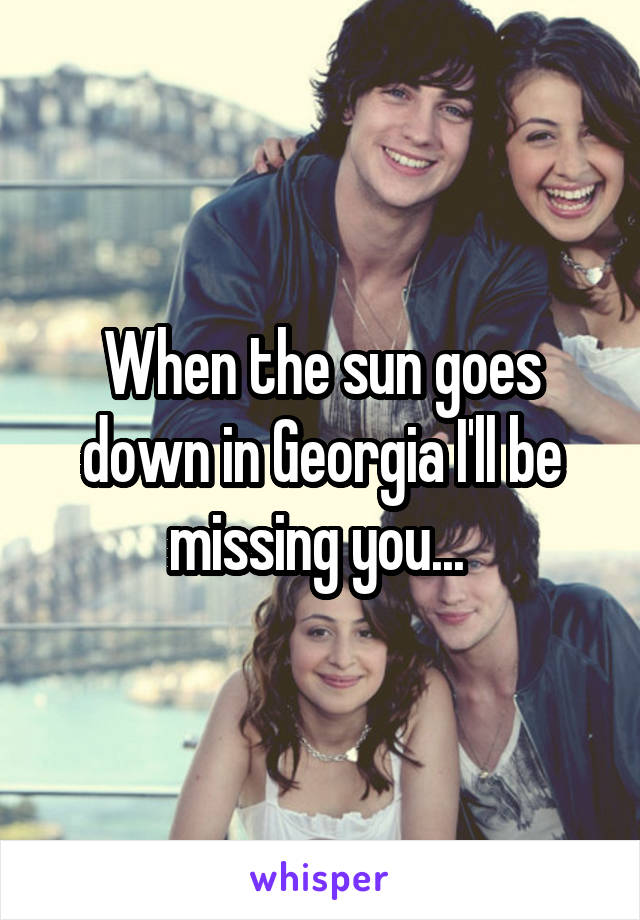 When the sun goes down in Georgia I'll be missing you...
