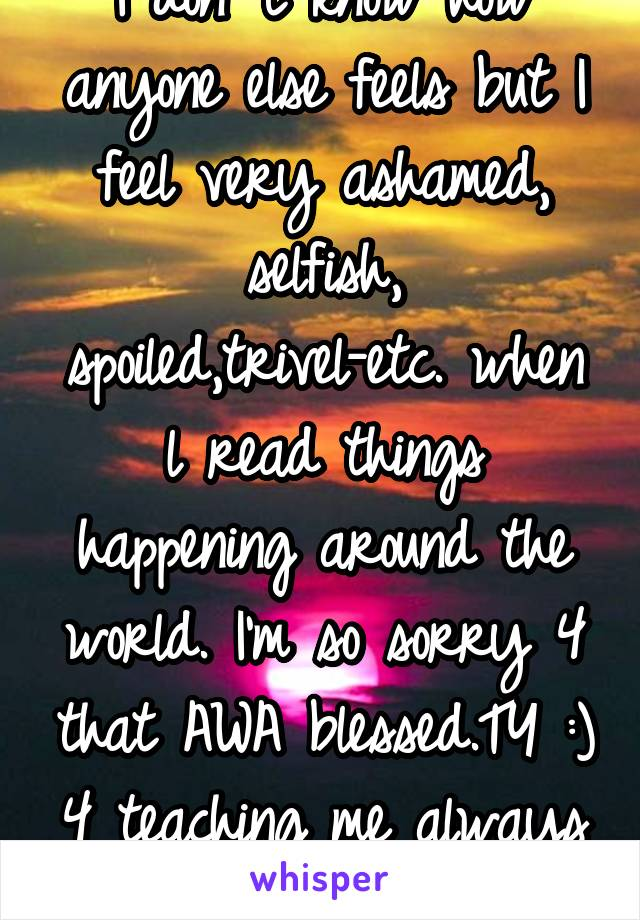 I don' t know how anyone else feels but I feel very ashamed, selfish, spoiled,trivel-etc. when l read things happening around the world. I'm so sorry 4 that AWA blessed.TY :) 4 teaching me always \O/