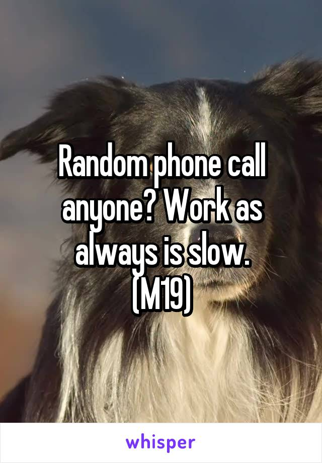 Random phone call anyone? Work as always is slow. (M19)