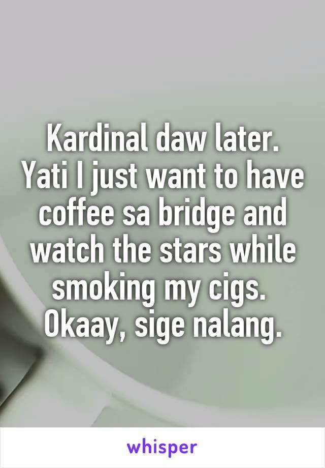 Kardinal daw later. Yati I just want to have coffee sa bridge and watch the stars while smoking my cigs.  Okaay, sige nalang.