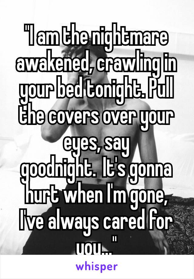 """""""I am the nightmare awakened, crawling in your bed tonight. Pull the covers over your eyes, say goodnight.It's gonna hurt when I'm gone, I've always cared for you..."""""""