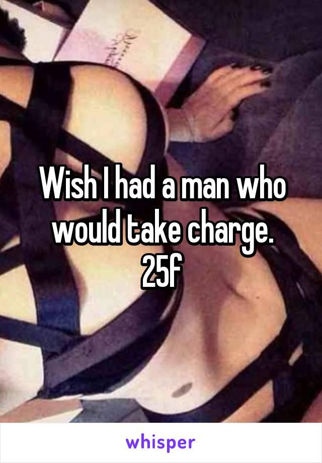 Wish I had a man who would take charge. 25f