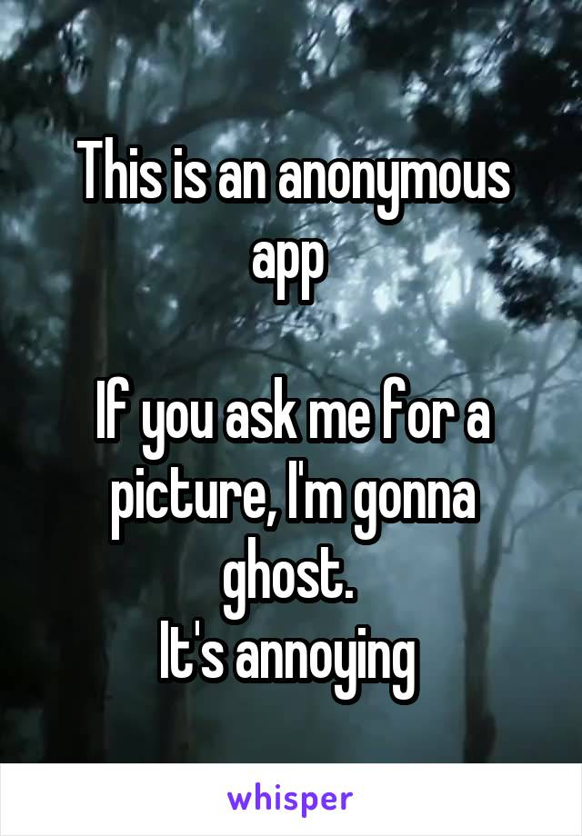 This is an anonymous app   If you ask me for a picture, I'm gonna ghost.  It's annoying