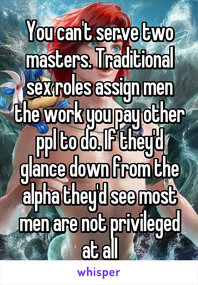 You can't serve two masters. Traditional sex roles assign men the work you pay other ppl to do. If they'd glance down from the alpha they'd see most men are not privileged at all