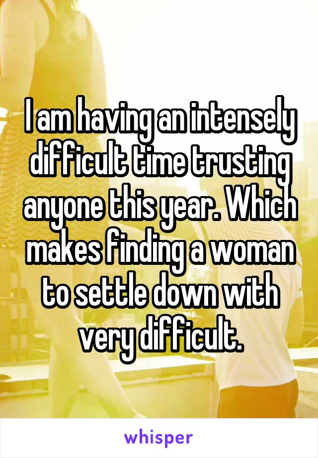I am having an intensely difficult time trusting anyone this year. Which makes finding a woman to settle down with very difficult.