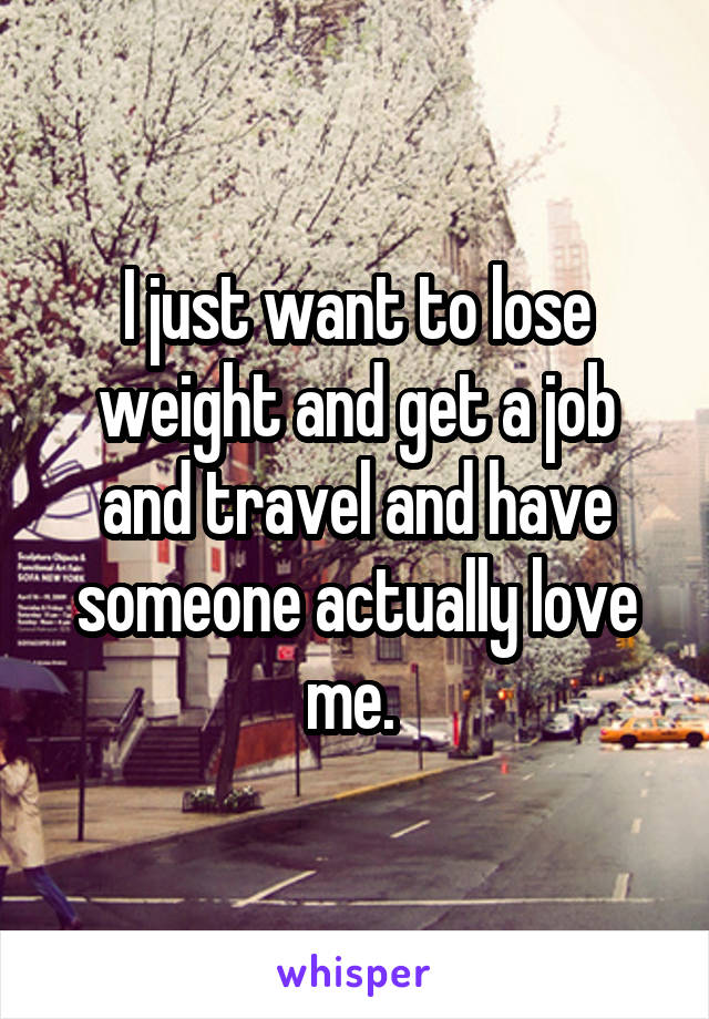 I just want to lose weight and get a job and travel and have someone actually love me.