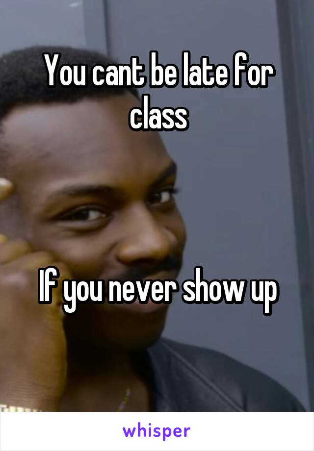 You cant be late for class    If you never show up