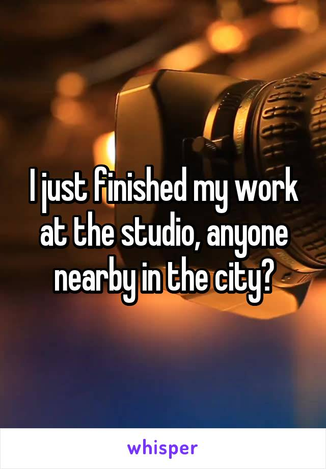 I just finished my work at the studio, anyone nearby in the city?