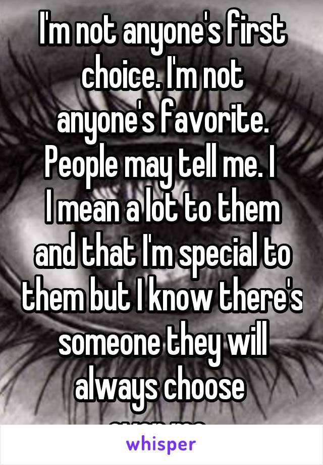 I'm not anyone's first choice. I'm not anyone's favorite. People may tell me. I  I mean a lot to them and that I'm special to them but I know there's someone they will always choose  over me.