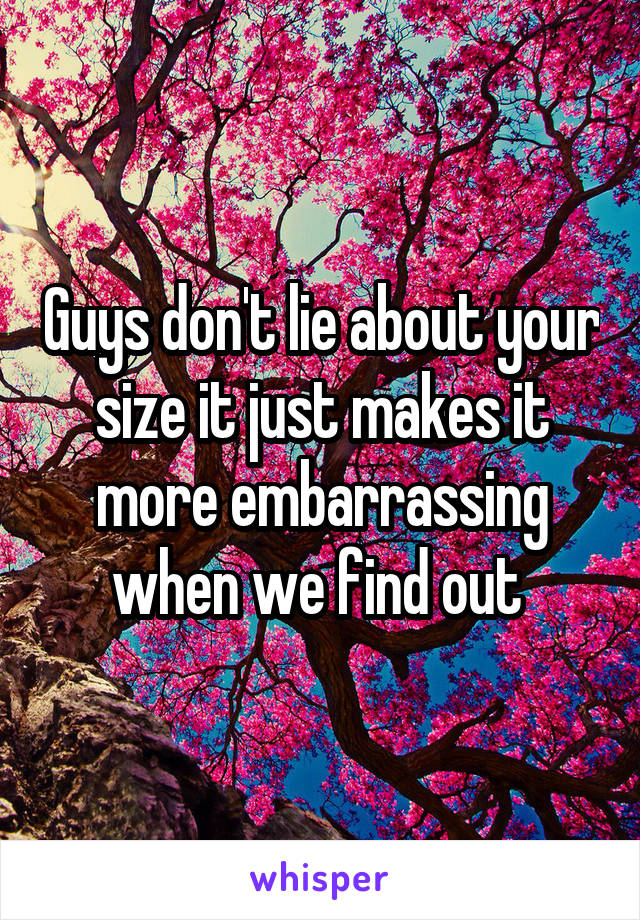 Guys don't lie about your size it just makes it more embarrassing when we find out