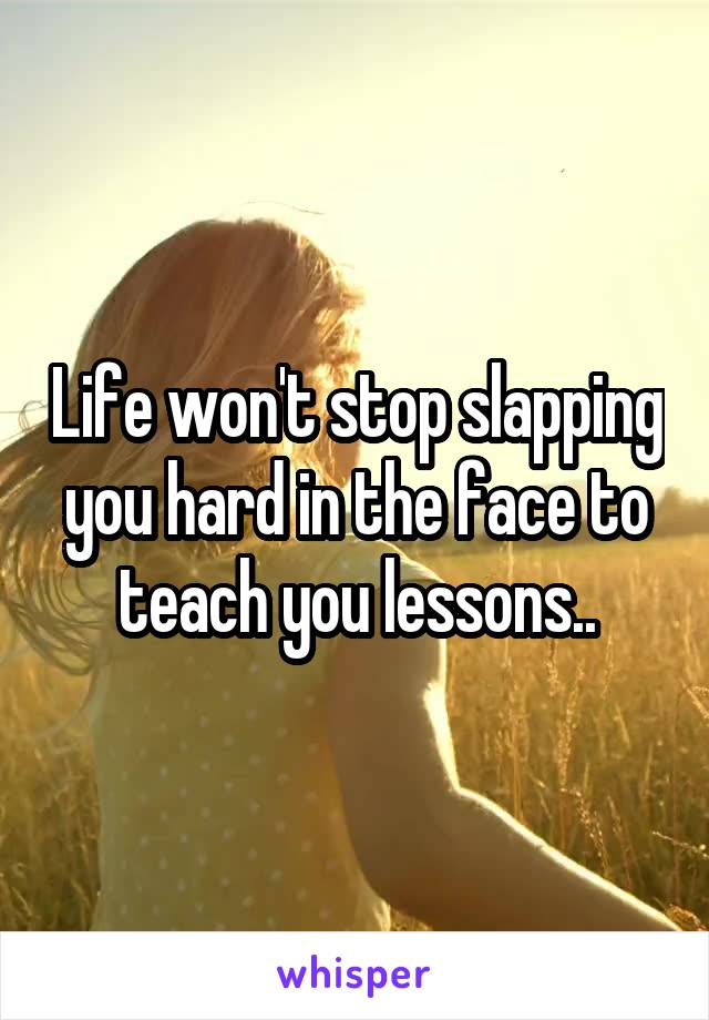 Life won't stop slapping you hard in the face to teach you lessons..