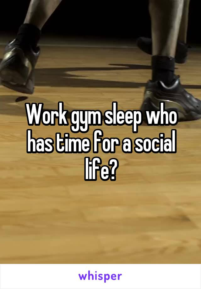 Work gym sleep who has time for a social life?