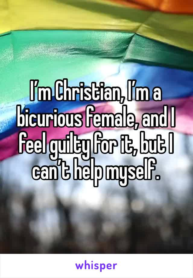 I'm Christian, I'm a bicurious female, and I feel guilty for it, but I can't help myself.