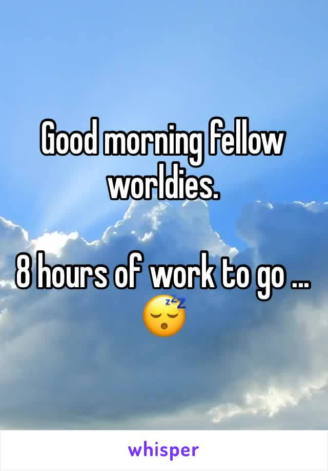 Good morning fellow worldies.   8 hours of work to go ... 😴