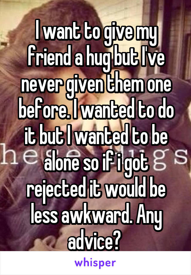 I want to give my friend a hug but I've never given them one before. I wanted to do it but I wanted to be alone so if i got rejected it would be less awkward. Any advice?