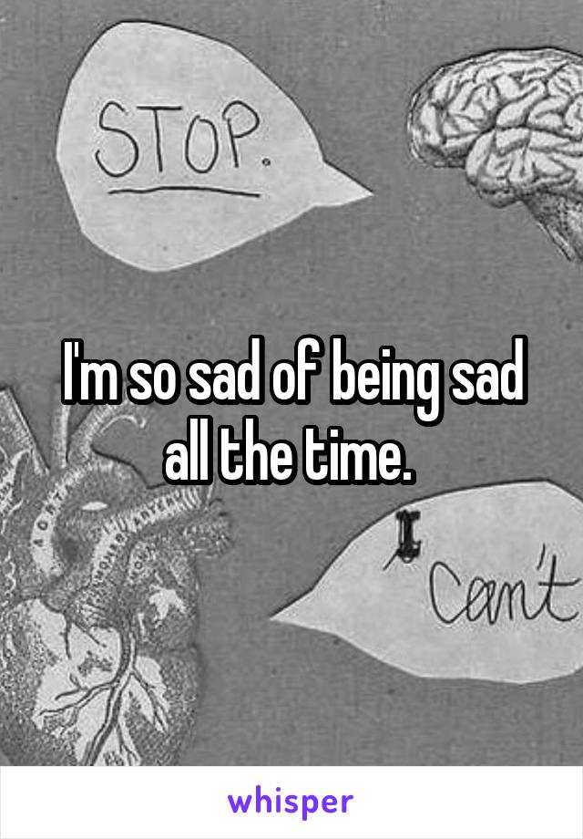 I'm so sad of being sad all the time.