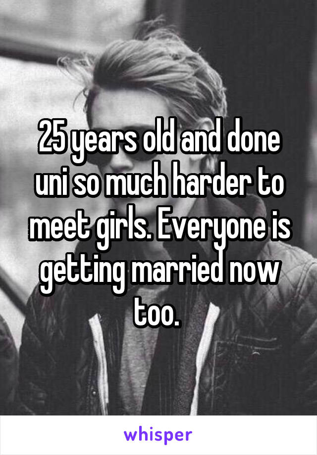 25 years old and done uni so much harder to meet girls. Everyone is getting married now too.
