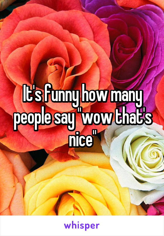 """It's funny how many people say """"wow that's nice"""""""