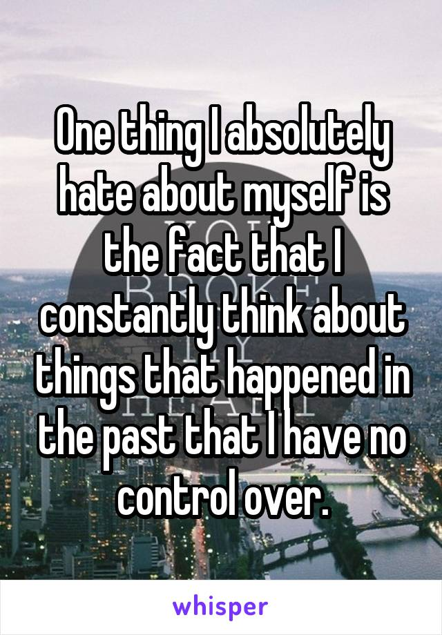 One thing I absolutely hate about myself is the fact that I constantly think about things that happened in the past that I have no control over.