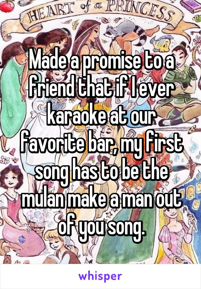 Made a promise to a friend that if I ever karaoke at our favorite bar, my first song has to be the mulan make a man out of you song.