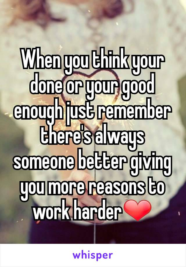 When you think your done or your good enough just remember there's always someone better giving you more reasons to work harder❤