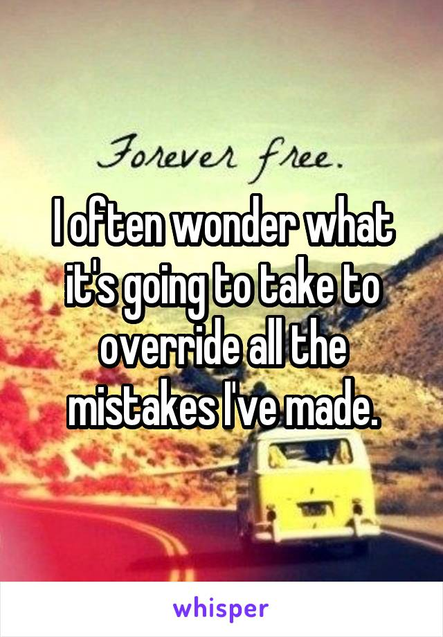 I often wonder what it's going to take to override all the mistakes I've made.