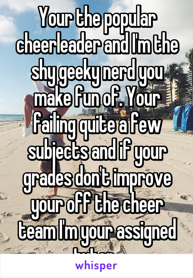Your the popular cheerleader and I'm the shy geeky nerd you make fun of. Your failing quite a few subjects and if your grades don't improve your off the cheer team I'm your assigned tutor.
