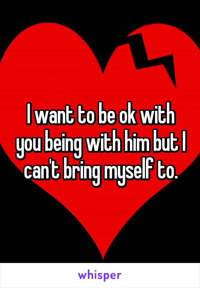 I want to be ok with you being with him but I can't bring myself to.