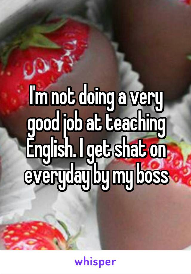 I'm not doing a very good job at teaching English. I get shat on everyday by my boss