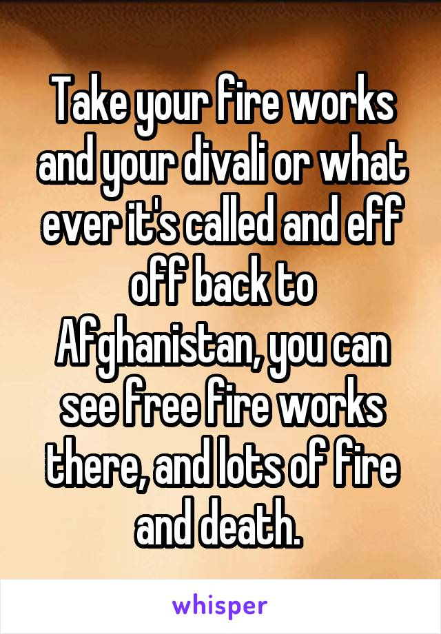 Take your fire works and your divali or what ever it's called and eff off back to Afghanistan, you can see free fire works there, and lots of fire and death.