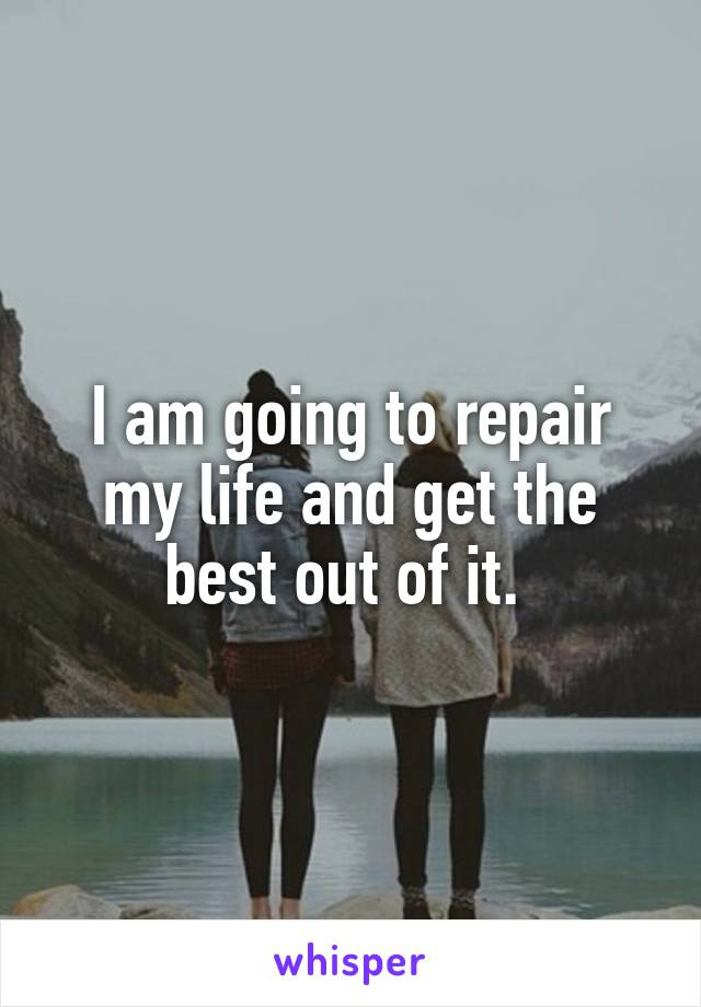 I am going to repair my life and get the best out of it.