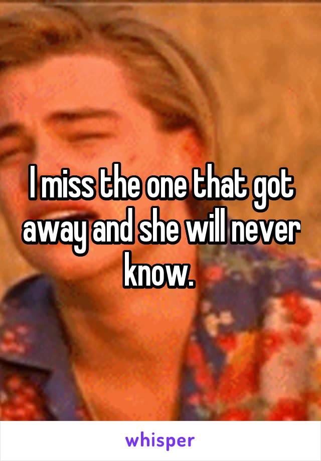 I miss the one that got away and she will never know.