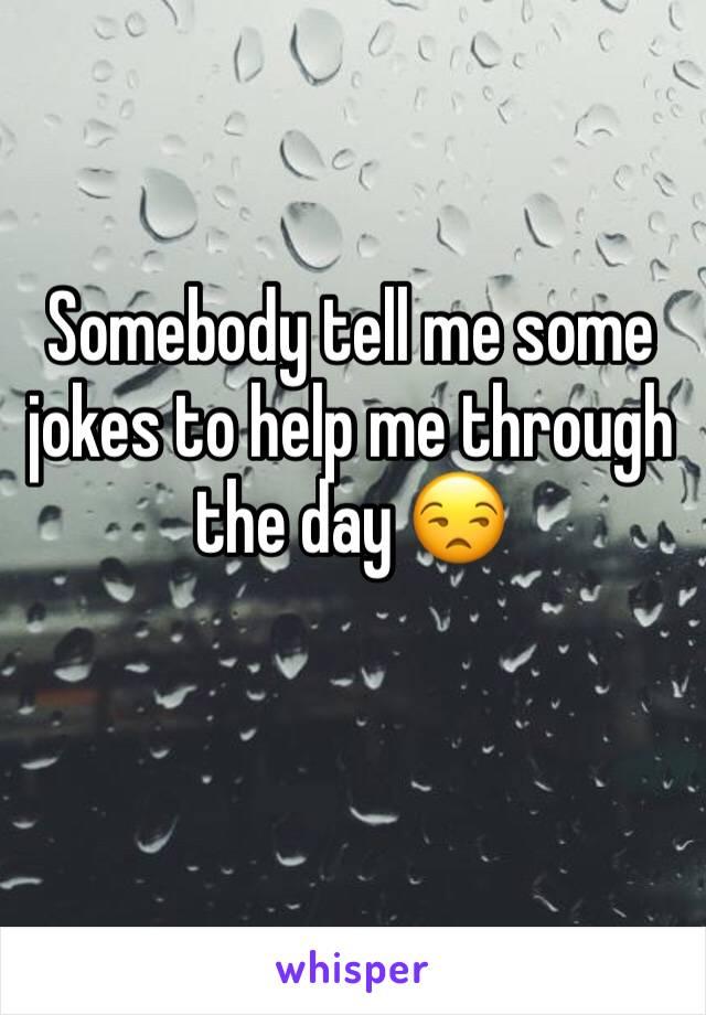 Somebody tell me some jokes to help me through the day 😒