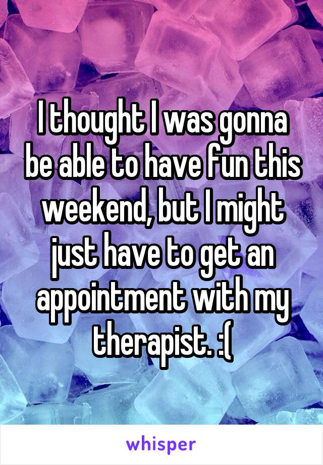 I thought I was gonna be able to have fun this weekend, but I might just have to get an appointment with my therapist. :(