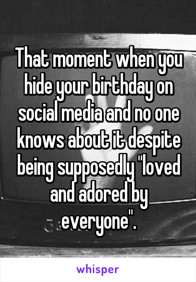 """That moment when you hide your birthday on social media and no one knows about it despite being supposedly """"loved and adored by everyone""""."""