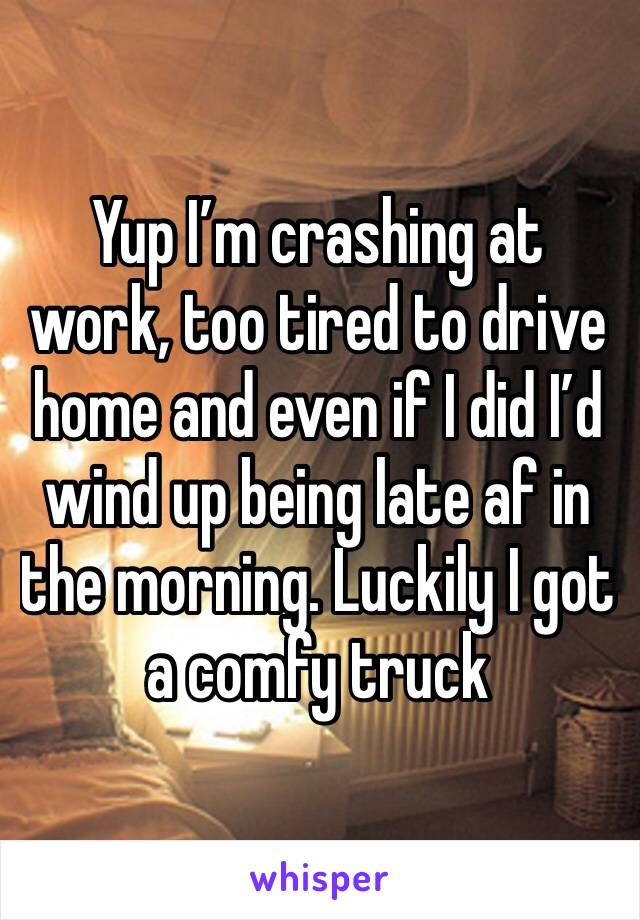 Yup I'm crashing at work, too tired to drive home and even if I did I'd wind up being late af in the morning. Luckily I got a comfy truck
